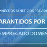 Benefícios previdenciários garantidos por lei ao empregado doméstico